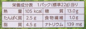〈1パック(約22g)当たり〉 エネルギー 105kcal タンパク質 2.5g 脂質 4.5g 糖質 13.0g 食物繊維 1.0g ナトリウム 139mg